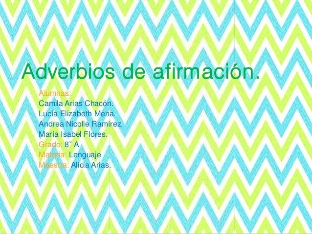 Adverbios de afirmación. Alumnas: Camila Arias Chacón. Lucía Elizabeth Mena. Andrea Nicolle Ramírez. María Isabel Flores. ...
