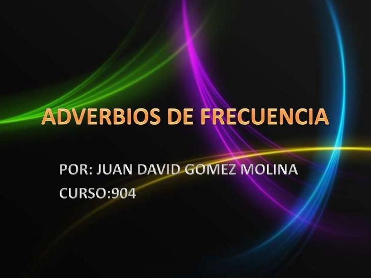 ADVERBIOS DE FRECUENCIA<br />POR: JUAN DAVID GOMEZ MOLINA<br />CURSO:904<br />