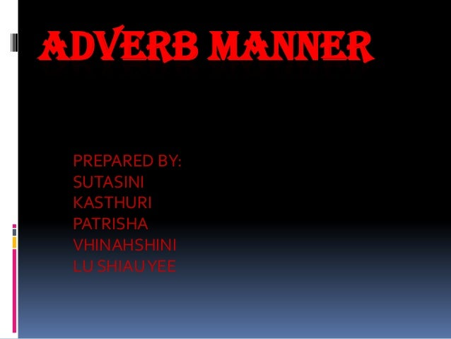 ADVERB MANNER PREPARED BY: SUTASINI KASTHURI PATRISHA VHINAHSHINI LU SHIAU YEE