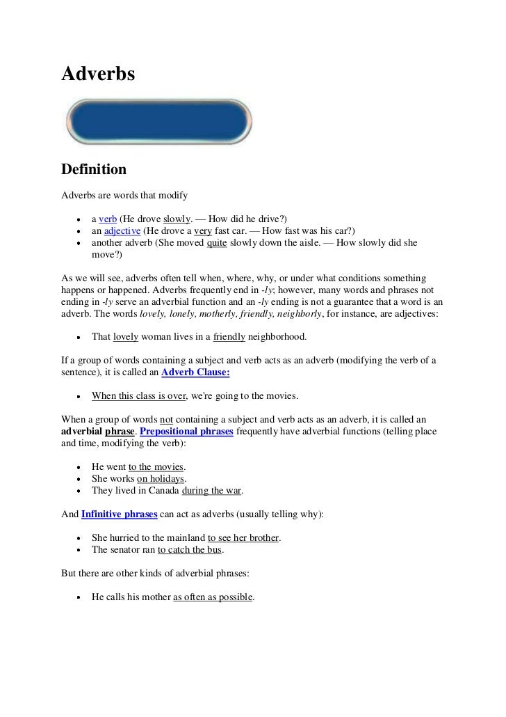 AdverbsDefinitionAdverbs are words that modify       a verb (He drove slowly. — How did he drive?)       an adjective (He ...