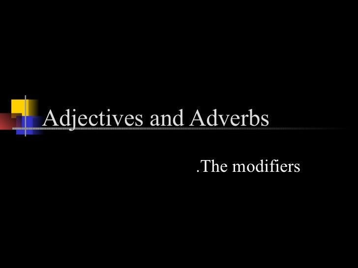 Adjectives and Adverbs              .The modifiers