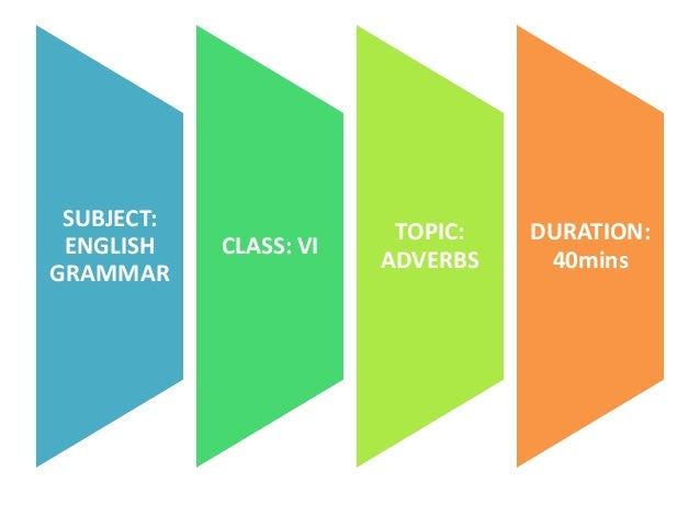 SUBJECT: ENGLISH GRAMMAR  CLASS: VI  TOPIC: ADVERBS  DURATION: 40mins