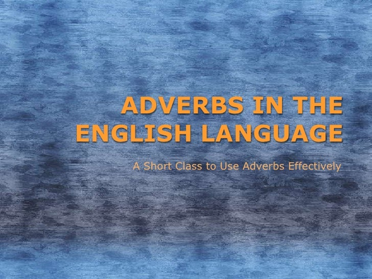 ADVERBS IN THEENGLISH LANGUAGE   A Short Class to Use Adverbs Effectively