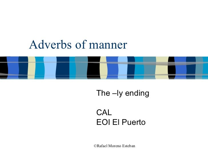Adverbs of manner The –ly ending CAL EOI El Puerto