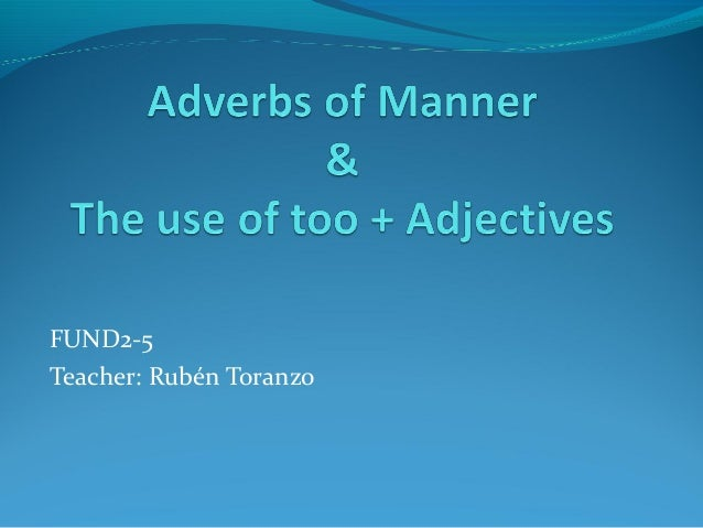 Adverbs of manner and Too + Adjectives