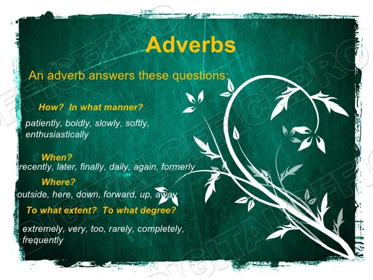Adverbs  An adverb answers these questions:     How? In what manner? patiently, boldly, slowly, softly, enthusiastically  ...