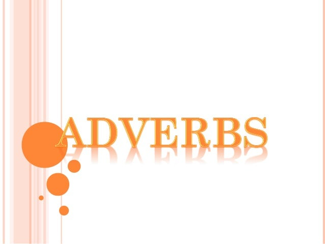 oTHE DEFINITION OF ADVERBS oTYPES OF ADVERBS oORDER OF ADVERBS