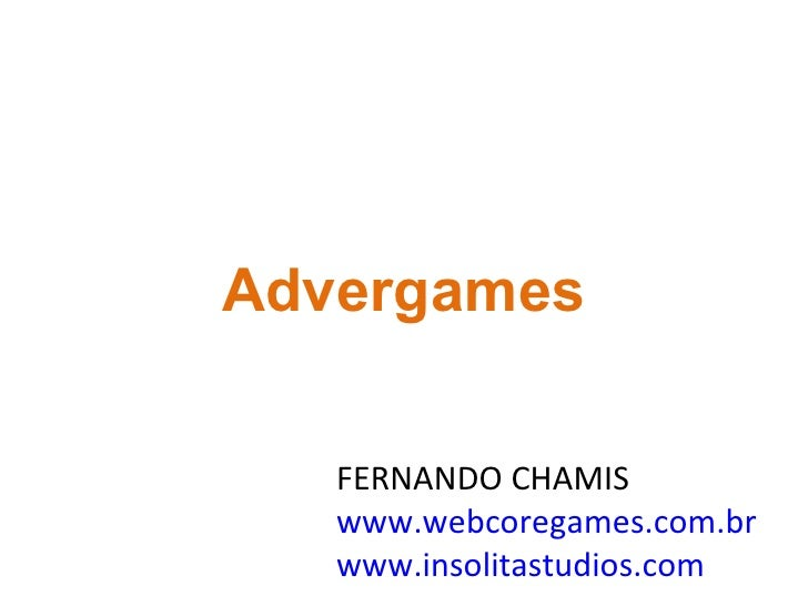 FERNANDO CHAMIS www.webcoregames.com.br www.insolitastudios.com Advergames