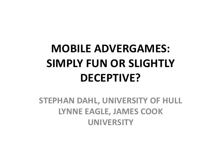 MOBILE ADVERGAMES: SIMPLY FUN OR SLIGHTLY       DECEPTIVE?STEPHAN DAHL, UNIVERSITY OF HULL    LYNNE EAGLE, JAMES COOK     ...