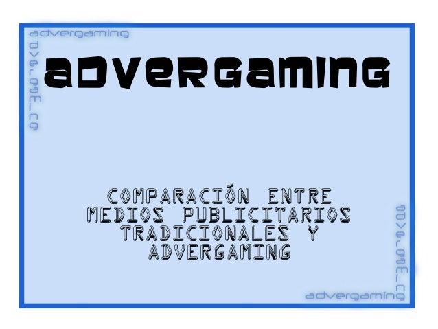 ADVERGAM ING Comparación entre medios publicitarios tradicionales y advergaming