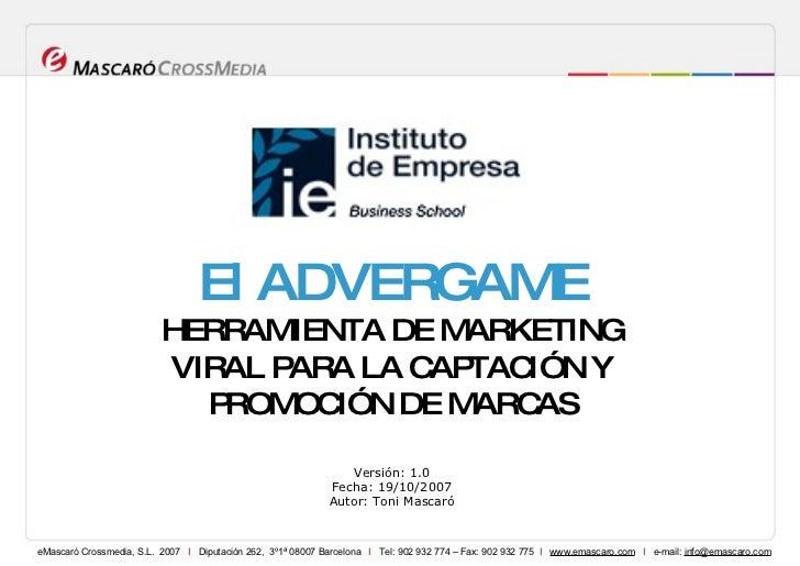 Versión: 1.0 Fecha: 19/10/2007 Autor: Toni Mascaró El ADVERGAME HERRAMIENTA DE MARKETING VIRAL PARA LA CAPTACIÓN Y PROMOCI...