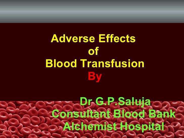 Adverse Effects  of  Blood Transfusion By   Dr G.P.Saluja   Consultant Blood Bank   Alchemist Hospital