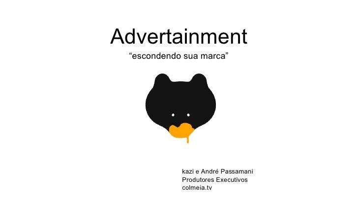 """Advertainment <ul><li>"""" escondendo sua marca"""" </li></ul>kazi e André Passamani Produtores Executivos colmeia.tv"""