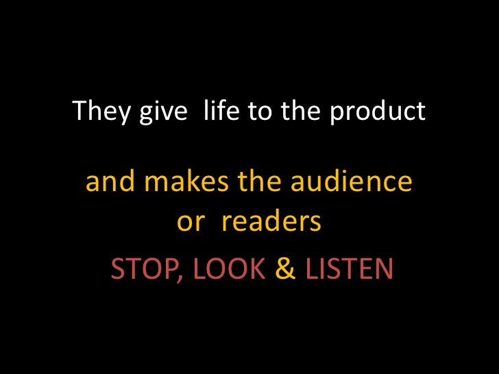 They give life to the product and makes the audience       or readers   STOP, LOOK & LISTEN