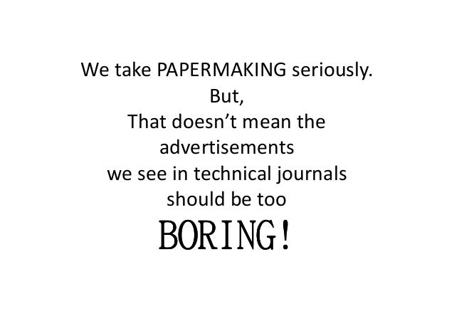 We take PAPERMAKING seriously. But, That doesn't mean the advertisements we see in technical journalswe see in technical j...