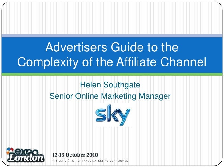 Helen Southgate<br />Senior Online Marketing Manager<br />Advertisers Guide to the Complexity of the Affiliate Channel<br />