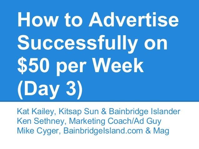 How to AdvertiseSuccessfully on$50 per Week(Day 3)Kat Kailey, Kitsap Sun & Bainbridge IslanderKen Sethney, Marketing Coach...
