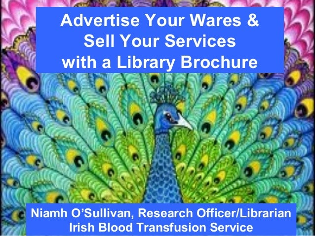 Advertise Your Wares &Sell Your Serviceswith a Library BrochureNiamh O'Sullivan, Research Officer/LibrarianIrish Blood Tra...