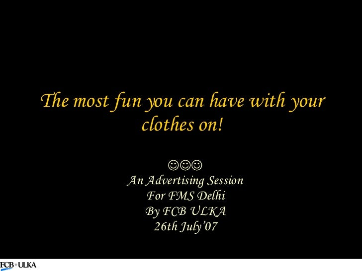 The most fun you can have with your clothes on!  An Advertising Session For FMS Delhi By FCB ULKA 26th July'07