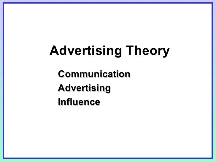Advertising Theory <ul><li>Communication </li></ul><ul><li>Advertising </li></ul><ul><li>Influence </li></ul>