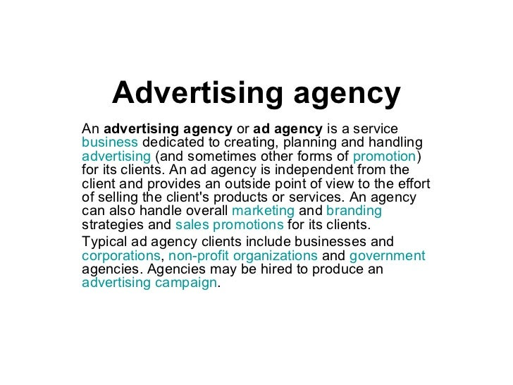 Advertising agency An  advertising agency  or  ad agency  is a service  business  dedicated to creating, planning and hand...