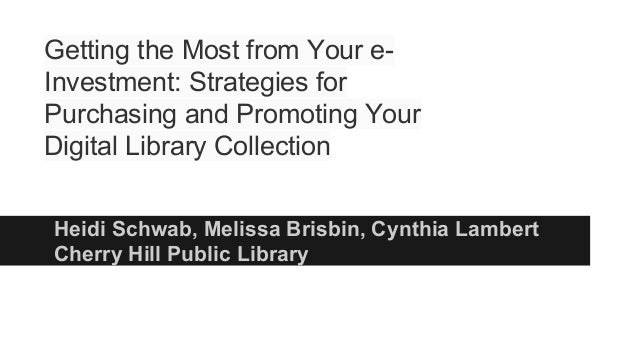 Heidi Schwab, Melissa Brisbin, Cynthia Lambert Cherry Hill Public Library Getting the Most from Your e- Investment: Strate...