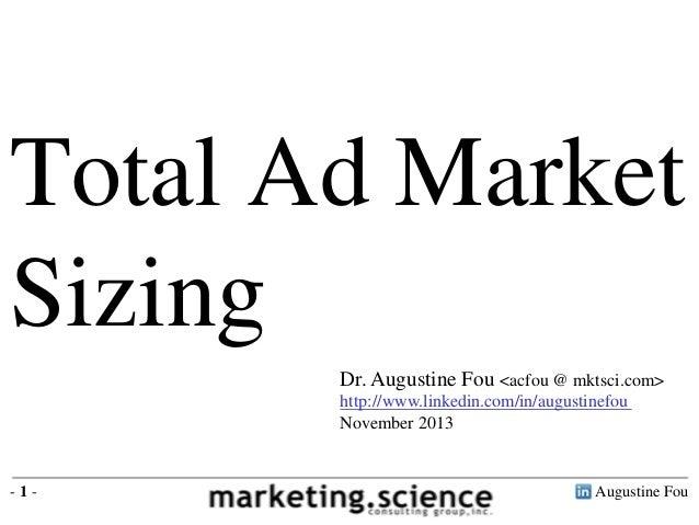 Total Ad Market Sizing Dr. Augustine Fou <acfou @ mktsci.com> http://www.linkedin.com/in/augustinefou November 2013  -1-  ...