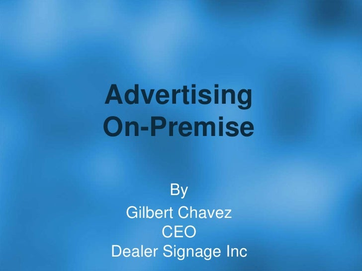 AdvertisingOn-Premise<br />By<br />Gilbert ChavezCEODealer Signage Inc<br />