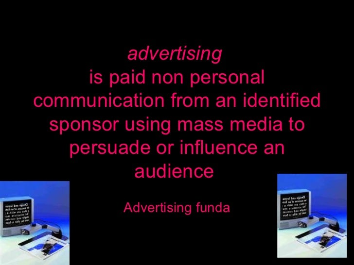 advertising  is paid non personal communication from an identified sponsor using mass media to persuade or influence an au...