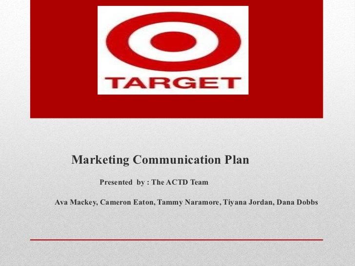 Marketing Communication Plan  Presented  by : The ACTD Team Ava Mackey, Cameron Eaton, Tammy Naramore, Tiyana Jordan, Dana...