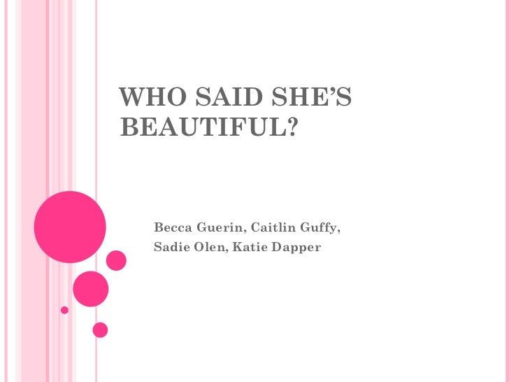 WHO SAID SHE'S BEAUTIFUL? Becca Guerin, Caitlin Guffy,  Sadie Olen, Katie Dapper