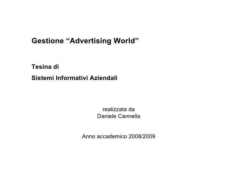 """Gestione """"Advertising World"""" Tesina di Sistemi Informativi Aziendali   realizzata da  Daniele Cannella     Anno accademico..."""