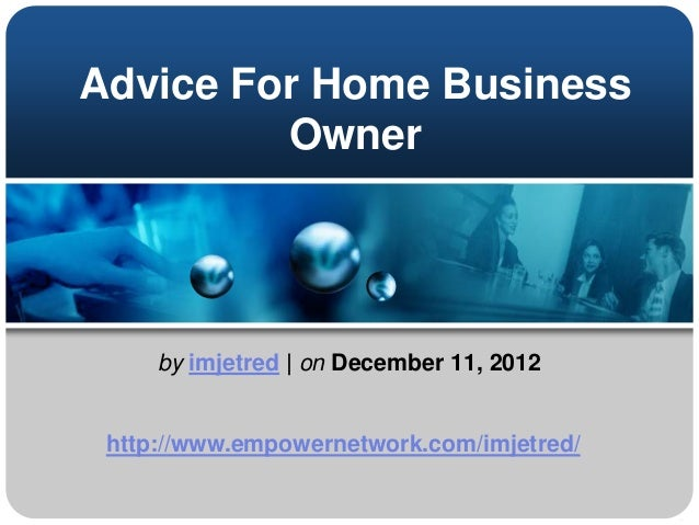 Advice For Home BusinessOwnerby imjetred | on December 11, 2012http://www.empowernetwork.com/imjetred/
