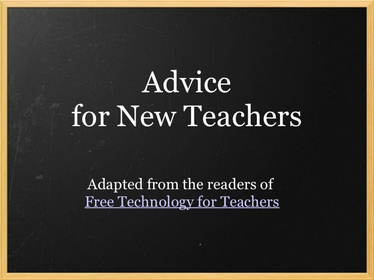 Advicefor New TeachersAdapted from the readers ofFree Technology for Teachers