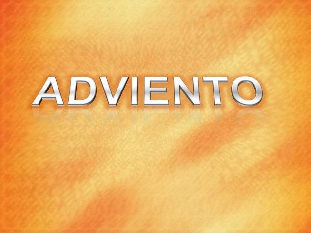 SIGNIFICADO DEL TÉRMINO El vocablo Adviento (del latín adventus), proviene del verbo venir significa venida, llegada, pero...