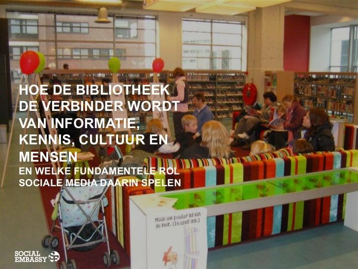 HOE DE BIBLIOTHEEKDE VERBINDER WORDTVAN INFORMATIE,KENNIS, CULTUUR ENMENSENEN WELKE FUNDAMENTELE ROLSOCIALE MEDIA DAARIN S...