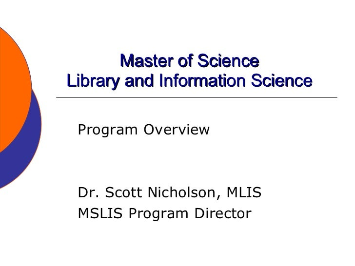 Master of Science Library and Information Science Program Overview Dr. Scott Nicholson, MLIS MSLIS Program Director