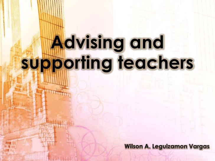 Advising and supporting teachers<br />Wilson A. Leguizamon Vargas<br />