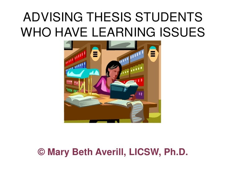 ADVISING THESIS STUDENTS WHO HAVE LEARNING ISSUES       © Mary Beth Averill, LICSW, Ph.D.