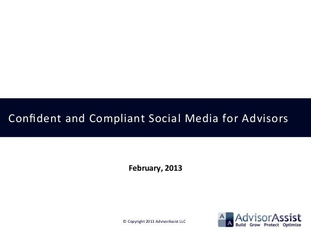 Confident	   and	   Compliant	   Social	   Media	   for	   Advisors	    ©	   Copyright	   2013	   AdvisorAssist	   LLC	    ...