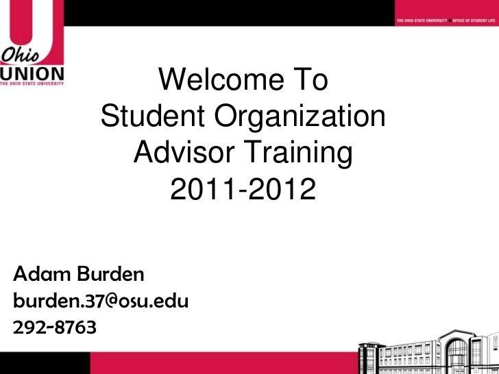 Welcome To Student Organization Advisor Training 2011-2012 Adam Burden [email_address] 292-8763