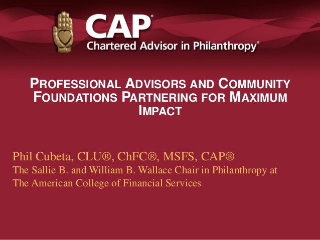 PROFESSIONAL ADVISORS AND COMMUNITY FOUNDATIONS PARTNERING FOR MAXIMUM IMPACT Phil Cubeta, CLU®, ChFC®, MSFS, CAP® The Sal...