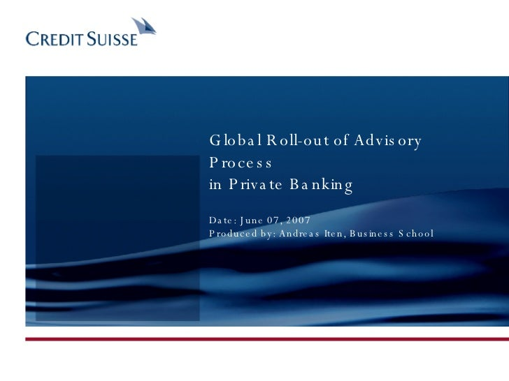 Global Roll-out of Advisory Process in Private Banking Date: June 07, 2007 Produced by: Andreas Iten, Business School