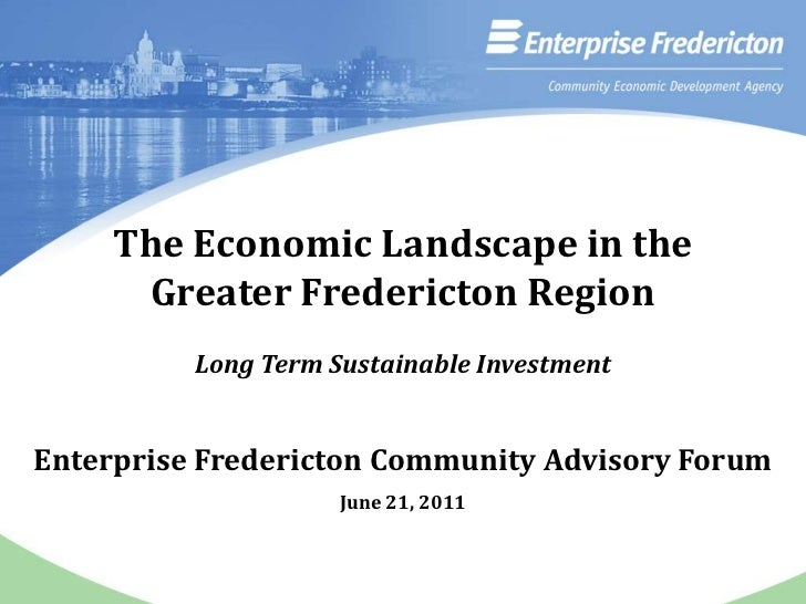 The Economic Landscape in the<br />Greater Fredericton Region<br />Long Term Sustainable Investment<br />Enterprise Freder...