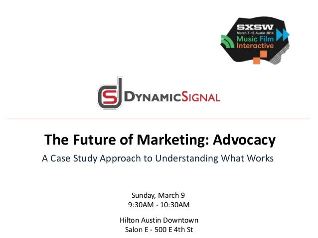 The Future of Marketing: Advocacy A Case Study Approach to Understanding What Works Sunday, March 9 9:30AM - 10:30AM Hilto...