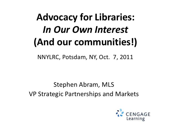 Advocacy for Libraries:In Our Own Interest(And our communities!)<br />NNYLRC, Potsdam, NY, Oct.  7, 2011<br />Stephen Abra...