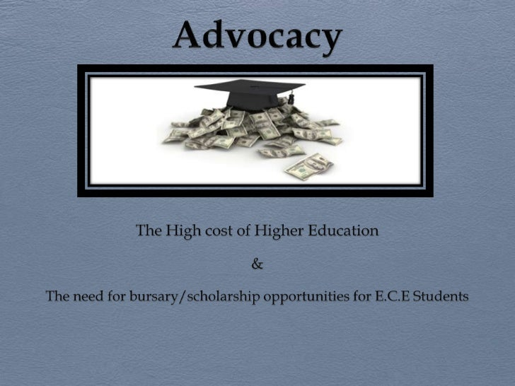 Advocacy<br />The High cost of Higher Education<br />&<br />The need for bursary/scholarship opportunities for E.C.E Stude...