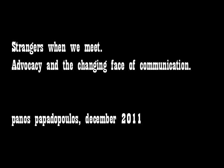 Strangers when we meet.Advocacy and the changing face of communication.panos papadopoulos, december 2011