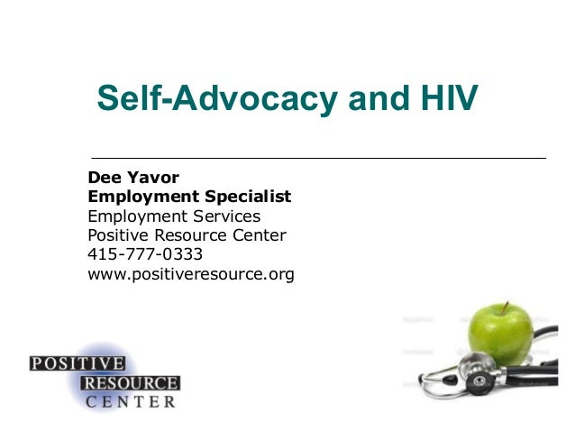 Self-Advocacy and HIV Dee Yavor Employment Specialist Employment Services Positive Resource Center 415-777-0333 www.positi...
