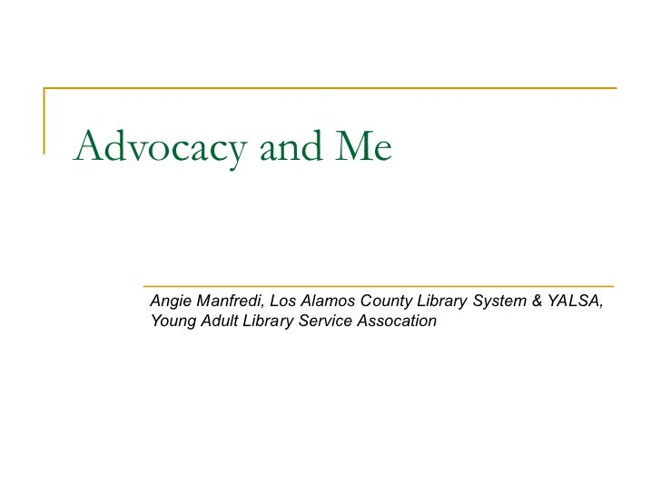 Advocacy and Me Angie Manfredi, Los Alamos County Library System & YALSA, Young Adult Library Service Assocation